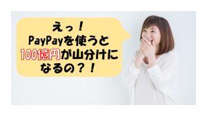 ソフトバンクのPayPayを使うと100億円が山分けされる?!